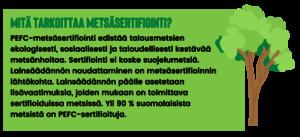 Mitä tarkoittaa metsäsertifiointi? PEFC-metsäsertifiointi edistää talousmetsien ekologisesti, sosiaalisesti ja taloudellisesti kestävää metsänhoitoa. Sertifiointi ei koske suojelumetsiä. Lainsäädännön noudattaminen on metsäsertifioinnin lähtökohta. Lainsäädännön päälle asetetaan lisävaatimuksia, joiden mukaan on toimittava sertifioiduissa metsissä. Yli 90 % suomalaisista metsistä on PEFC-sertifioituja.