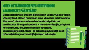Miten metsänhoidon PEFC-sertifioinnin vaatimukset päätetään? Metsäsertifioinnin kriteerit päivitetään viiden vuoden välein yhteistyössä ottaen huomioon aina viimeisin tutkimustieto. Käynnissä olevan vaatimusten tarkistustyöhön on osallistunut 65 organisaatiota - metsänomistajia, yrityksiä ja teollisuutta, alkuperäiskansan edustajia, kansalaisjärjestöjä, tiede- ja teknologiayhteisöjä sekä työntekijöiden ja ammattijärjestöjen edustajia.