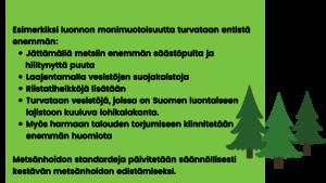 Esim. luonnon monimuotoisuutta turvataan entistä enemmän • jättämällä metsiin enemmän säästöpuita ja hiiltynyttä puuta • laajentamalla vesistöjen suojakaistoja • riistatiheikköjä lisätään • turvataan vesistöjä, joissa on Suomen luontaiseen lajistoon kuuluva lohikalakanta. • myös harmaan talouden torjumiseen kiinnitetään enemmän huomiota - Metsänhoidon standardeja päivitetään säännöllisesti kestävän metsänhoidon edistämiseksi.